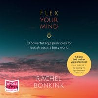 Flex Your Mind: 10 powerful Yoga principles for less stress in a busy world - Rachel Bonkink