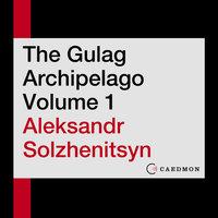 The Gulag Archipelago Volume 1: An Experiment in Literary Investigation - Aleksandr I. Solzhenitsyn