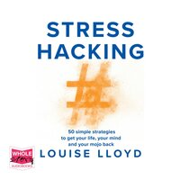 Stresshacking: 50 simple strategies to get your life, your mind, and your mojo back - Louise Lloyd