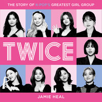Twice: The Story of K-Pop's Greatest Girl Group - Jamie Heal