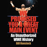 We Promised You a Great Main Event: An Unauthorized WWE History - Bill Hanstock