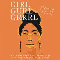 Girl Gurl Grrrl: On Womanhood and Belonging in the Age of Black Girl Magic - Kenya Hunt