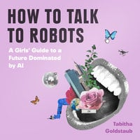 How To Talk To Robots: A Girls' Guide To a Future Dominated by AI - Tabitha Goldstaub