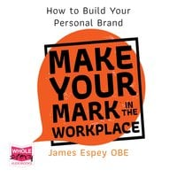 Make Your Mark in the Workplace: How To Build Your Personal Brand - James Espey OBE