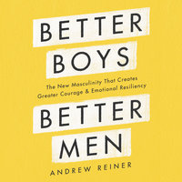 Better Boys, Better Men: The New Masculinity That Creates Greater Courage and Emotional Resiliency - Andrew Reiner