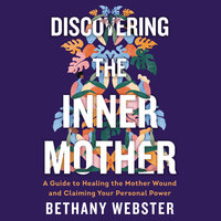 Discovering the Inner Mother: A Guide to Healing the Mother Wound and Claiming Your Personal Power - Bethany Webster