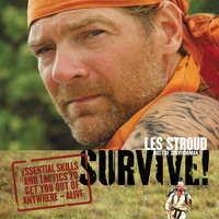 Survive: Essential Skills and Tactics To Get You Out of Anywhere--Alive - Les Stroud