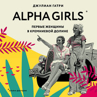 Alpha Girls. Первые женщины в кремниевой долине - Джулиана Гатри