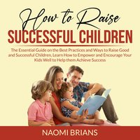 How to Raise Successful Children: The Essential Guide on the Best Practices and Ways to Raise Good and Successful Children, Learn How to Empower and Encourage Your Kids Well to Help them Achieve Success - Naomi Brians