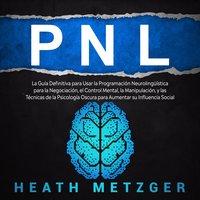 PNL: La guía definitiva para usar la programación neurolingüística para la negociación, el control mental, la manipulación, y las técnicas de la psicología oscura para aumentar su influencia social - Heath Metzger