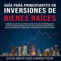 Guía para principiantes en Inversiones de Bienes Raíces. - David Hewitt, Andrew Peter