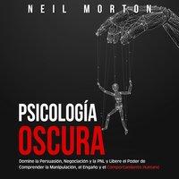 Psicología Oscura: Domine la Persuasión, Negociación y la PNL y Libere el Poder de Comprender la Manipulación, el Engaño y el Comportamiento Humano - Neil Morton