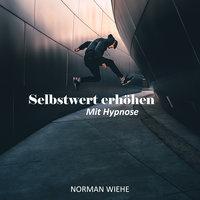 Selbstwert erhöhen: Mit Hypnose - Norman Wiehe