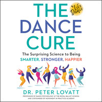 The Dance Cure: The Surprising Science to Being Smarter, Stronger, Happier - Peter Lovatt