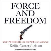 Force and Freedom: Black Abolitionists and the Politics of Violence - Kellie Carter Jackson