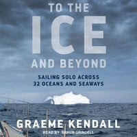To the Ice and Beyond: Sailing Solo Across 32 Oceans and Seaways - Graeme Kendall