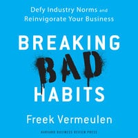 Breaking Bad Habits: Defy Industry Norms and Reinvigorate Your Business - Freek Vermeulen