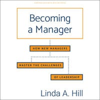 Becoming a Manager: How New Managers Master the Challenges of Leadership - Linda A. Hill