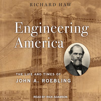 Engineering America: The Life and Times of John A. Roebling - Richard Haw