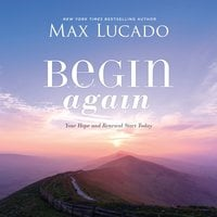 Begin Again: Your Hope and Renewal Start Today - Max Lucado