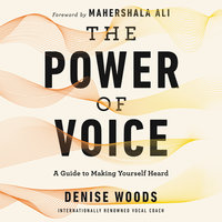 The Power of Voice: A Guide to Making Yourself Heard - Denise Woods