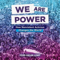 We Are Power: How Nonviolent Activism Changes the World - Todd Hasak-Lowy