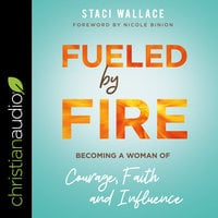 Fueled by Fire: Becoming a Woman of Courage, Faith and Influence - Staci Wallace