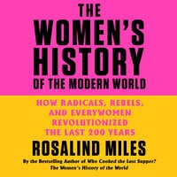The Women's History of the Modern World: How Radicals, Rebels, and Everywomen Revolutionized the Last 200 Years - Rosalind Miles