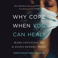 Why Cope When You Can Heal?: How Healthcare Heroes of COVID-19 Can Recover from PTSD - Mark Goulston, Diana Hendel