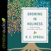 Growing in Holiness: Understanding God's Role and Yours - R. C. Sproul