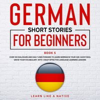 German Short Stories for Beginners: Book 5 - Learn Like A Native
