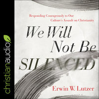 We Will Not Be Silenced: Responding Courageously to Our Culture's Assault on Christianity - Erwin W. Lutzer