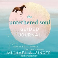 The Untethered Soul Guided Journal: Practices to Journey Beyond Yourself - Michael A. Singer