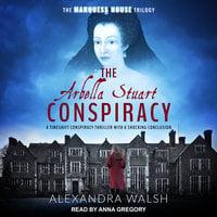 The Arbella Stuart Conspiracy - Alexandra Walsh