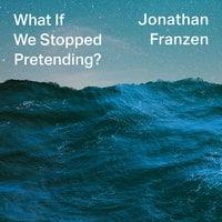 What If We Stopped Pretending? - Jonathan Franzen