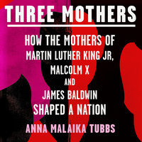 Three Mothers: How the Mothers of Martin Luther King Jr, Malcolm X and James Baldwin Shaped a Nation - Anna Malaika Tubbs