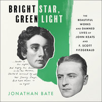 Bright Star, Green Light: The Beautiful Works and Damned Lives of John Keats and F. Scott Fitzgerald - Jonathan Bate