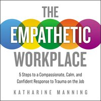 The Empathetic Workplace: 5 Steps to a Compassionate, Calm, and Confident Response to Trauma On the Job - Katharine Manning