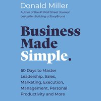 Business Made Simple: 60 Days to Master Leadership, Sales, Marketing, Execution and More - Donald Miller