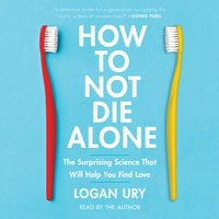 How to Not Die Alone: The Surprising Science That Will Help You Find Love - Logan Ury