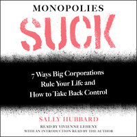 Monopolies Suck: 7 Ways Big Corporations Rule Your Life and How to Take Back Control - Sally Hubbard