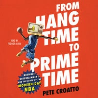 From Hang Time to Prime Time: Business, Entertainment, and the Birth of the Modern-Day NBA - Pete Croatto