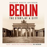 Berlin: The Story of a City - Barney White-Spunner