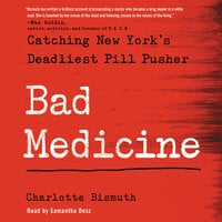 Bad Medicine: Catching New York's Deadliest Pill Pusher - Charlotte Bismuth