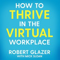 How to Thrive in the Virtual Workplace: Simple and Effective Tips for Successful, Productive and Empowered Remote Work - Robert Glazer