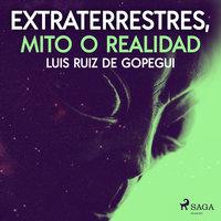 Extraterrestres, mito o realidad - Luis Ruiz de Gopegui