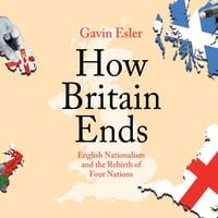 How Britain Ends: English Nationalism and the Rebirth of Four Nations - Gavin Esler