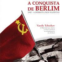 1945: a conquista de Berlim - Vassily Tchuikov