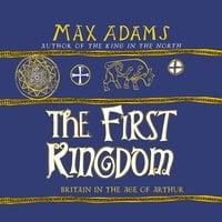The First Kingdom - Max Adams