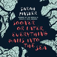 Sooner or Later Everything Falls Into the Sea - Sarah Pinsker